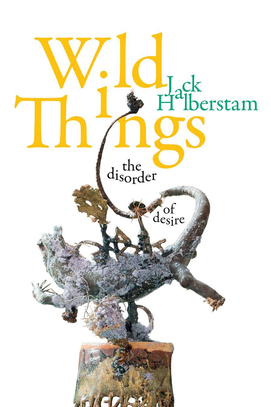 Jack Halberstam, Wild Things: The Disorder of Desire, 2020. Courtesy: Duke University Press
